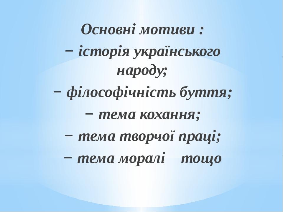 Основні мотиви : −історія українського народу; −філософічність буття; −те...