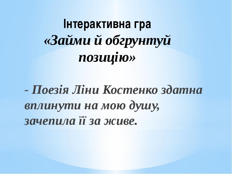 Інтерактивна гра «Займи й обгрунтуй позицію» - Поезія Ліни Костенко здатна вп...
