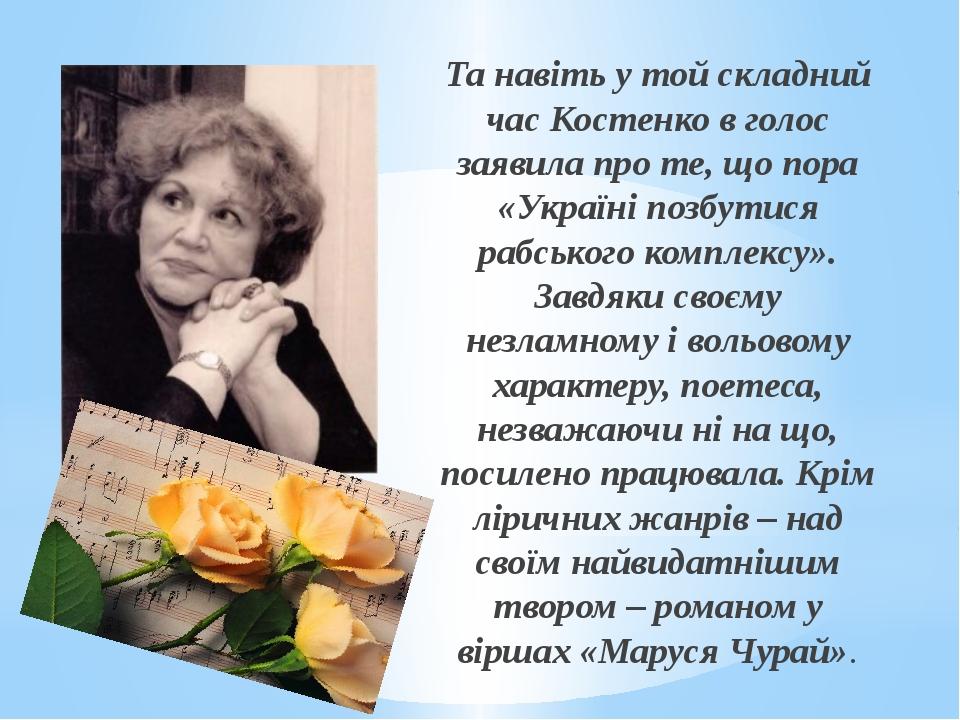 Та навіть у той складний час Костенко в голос заявила про те, що пора «Украї...