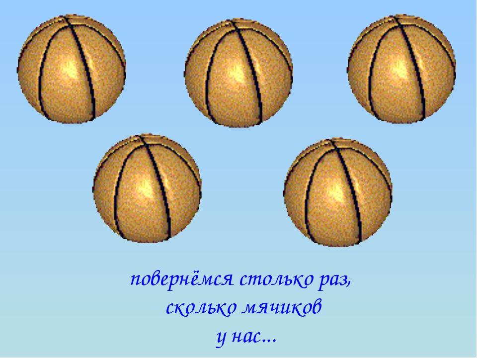 повернёмся столько раз, сколько мячиков у нас...