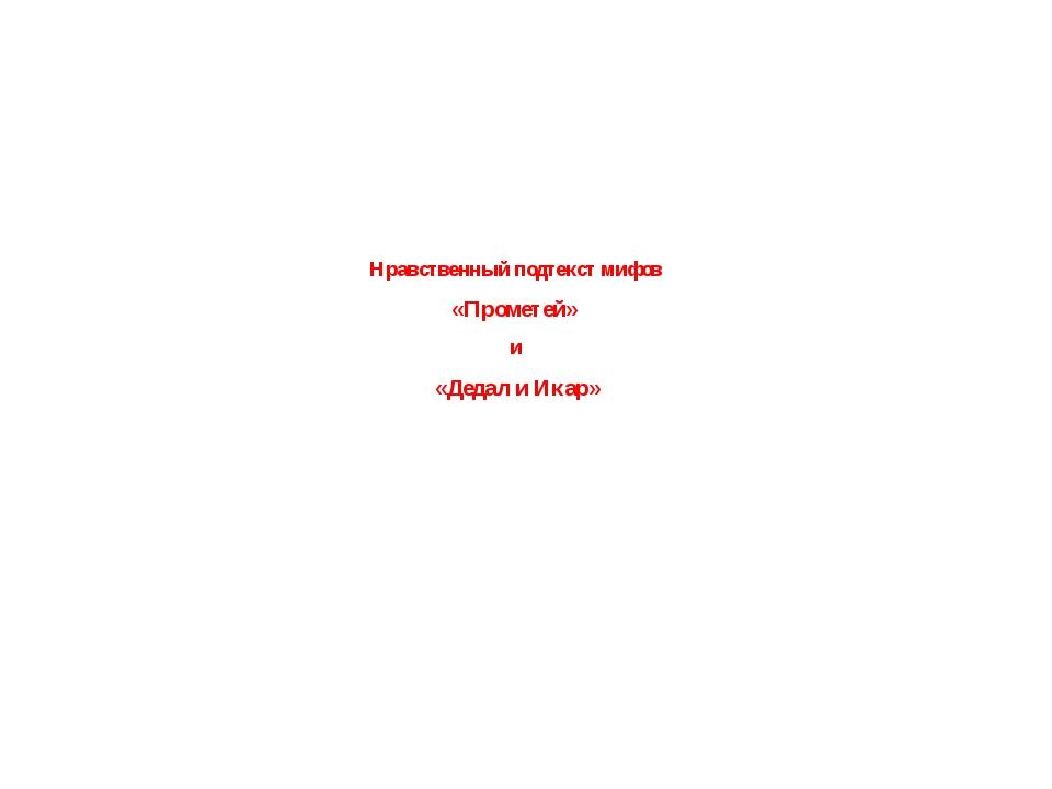 Нравственный подтекст мифов  «Прометей»  и  «Дедал и Икар»