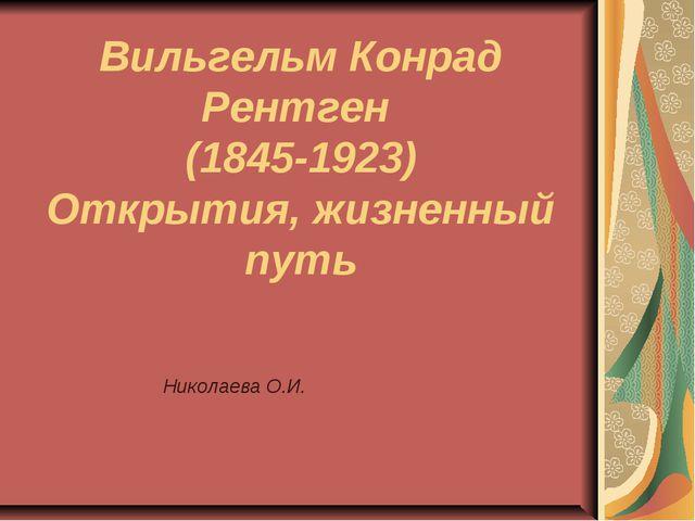 Вильгельм Конрад Рентген (1845-1923) Открытия, жизненный путь Николаева О.И.