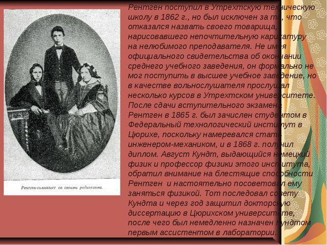 Рентген поступил в Утрехтскую техническую школу в 1862г., но был исключен за...