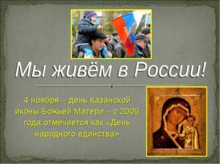 4 ноября – день Казанской иконы Божьей Матери – с 2005 года отмечается как «Д