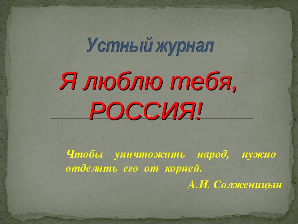 Чтобы уничтожить народ, нужно отделить его от корней. А.И. Солженицын Я люблю...