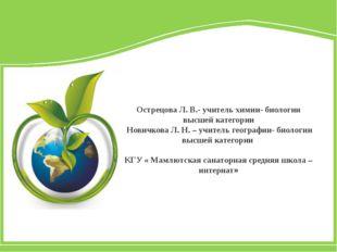 Острецова Л. В.- учитель химии- биологии высшей категории Новичкова Л. Н. –