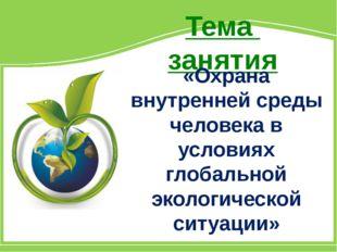 Тема занятия «Охрана внутренней среды человека в условиях глобальной экологич