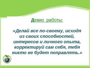 Девиз работы: «Делай все по-своему, исходя из своих способностей, интересов и
