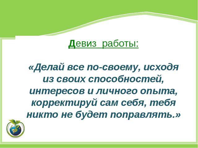Девиз работы: «Делай все по-своему, исходя из своих способностей, интересов и...