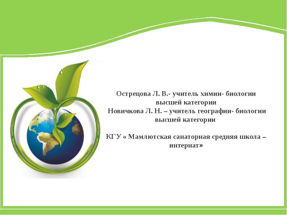 Острецова Л. В.- учитель химии- биологии высшей категории Новичкова Л. Н. –...