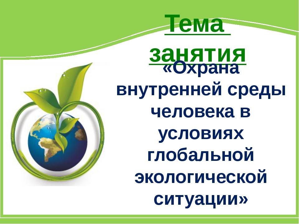 Тема занятия «Охрана внутренней среды человека в условиях глобальной экологич...