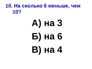10. На сколько 6 меньше, чем 10? А) на 3 Б) на 6 В) на 4