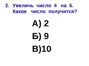 Увеличь число 4 на 6. Какое число получится? А) 2 Б) 9 В)10