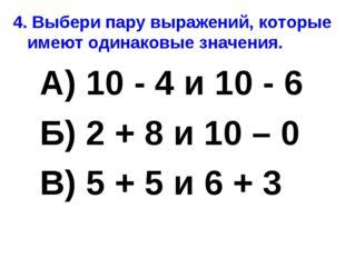 4. Выбери пару выражений, которые имеют одинаковые значения. А) 10 - 4 и 10 -