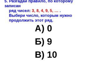 5. Разгадай правило, по которому записан ряд чисел: 3, 8, 4, 9, 5, … . Выбери