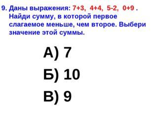 9. Даны выражения: 7+3, 4+4, 5-2, 0+9 . Найди сумму, в которой первое слагаем