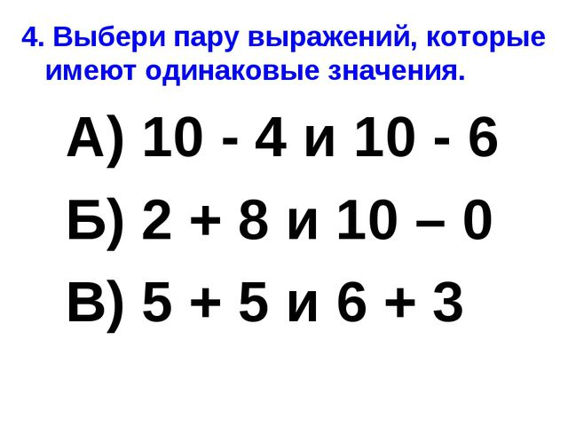 4. Выбери пару выражений, которые имеют одинаковые значения. А) 10 - 4 и 10 -...