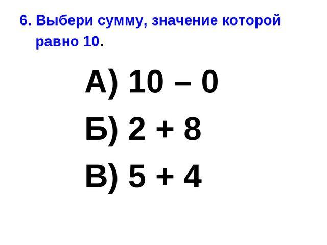 6. Выбери сумму, значение которой равно 10. А) 10 – 0 Б) 2 + 8 В) 5 + 4