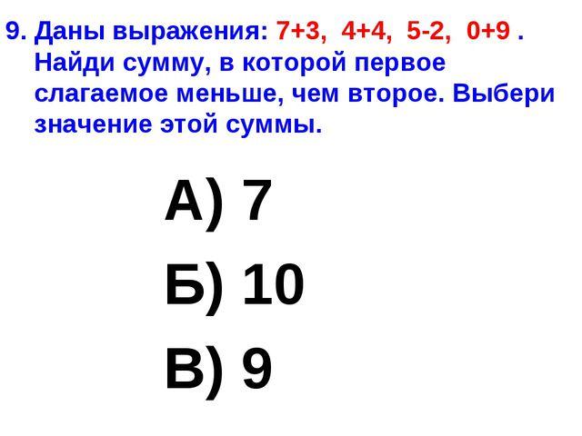9. Даны выражения: 7+3, 4+4, 5-2, 0+9 . Найди сумму, в которой первое слагаем...