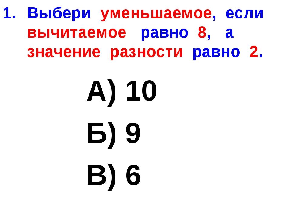 Выбери уменьшаемое, если вычитаемое равно 8, а значение разности равно 2. А)...