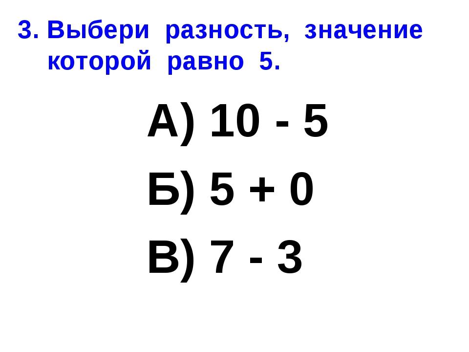 3. Выбери разность, значение которой равно 5. А) 10 - 5 Б) 5 + 0 В) 7 - 3