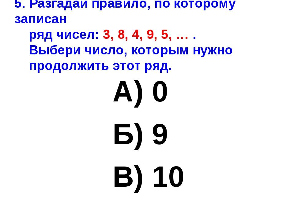 5. Разгадай правило, по которому записан ряд чисел: 3, 8, 4, 9, 5, … . Выбери...