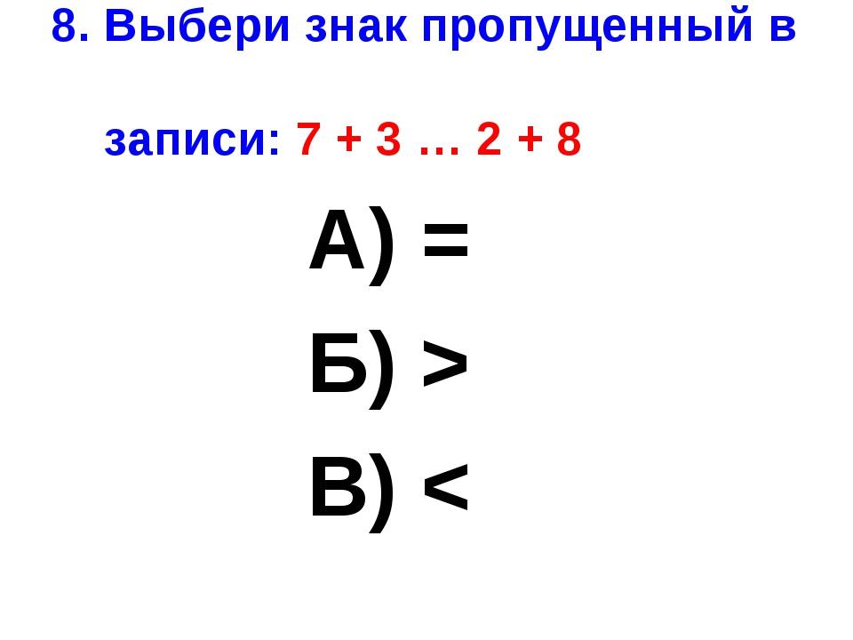 8. Выбери знак пропущенный в записи: 7 + 3 … 2 + 8 А) = Б) > В) <
