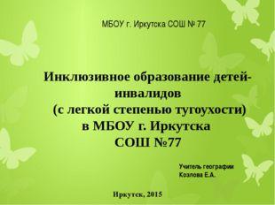 МБОУ г. Иркутска СОШ № 77 Иркутск, 2015 Инклюзивное образование детей-инвали
