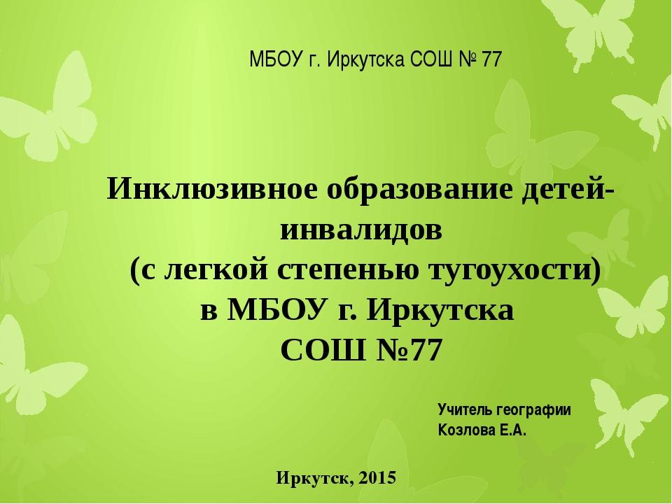 МБОУ г. Иркутска СОШ № 77 Иркутск, 2015 Инклюзивное образование детей-инвали...