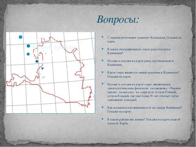 Вопросы: С какими регионами граничит Калмыкия. Покажи на карте. В каких геогр...