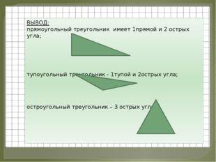 ВЫВОД: прямоугольный треугольник имеет 1прямой и 2 острых угла; тупоугольный