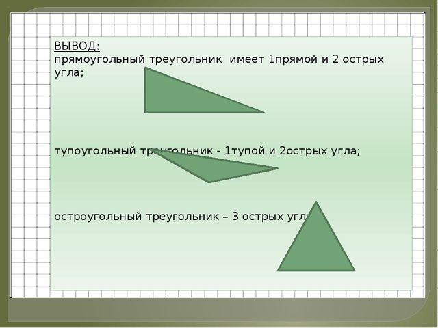 ВЫВОД: прямоугольный треугольник имеет 1прямой и 2 острых угла; тупоугольный...
