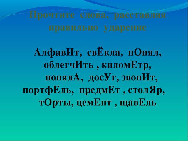Прочтите слова, расставляя правильно ударение АлфавИт, свЁкла, пОнял, облегчИ...