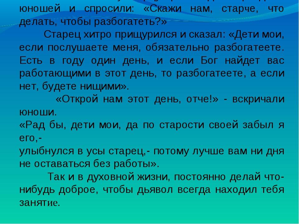 Как-то к святому старцу пришли двое праздных юношей и спросили: «Скажи нам,...