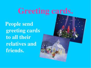 Greeting cards. People send greeting cards to all their relatives and friends.