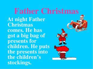 Father Christmas At night Father Christmas comes. He has got a big bag of pre