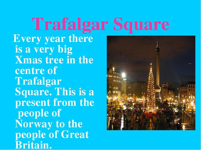 Trafalgar Square Every year there is a very big Xmas tree in the centre of Tr...