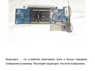 Видеокарта Видеокарта - это устройство помогающее четко и быстро передавать и
