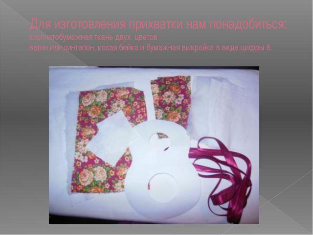 Для изготовления прихватки нам понадобиться: хлопчатобумажная ткань двух цвет...