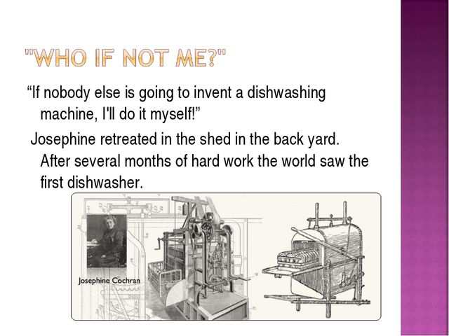 """""""If nobody else is going to invent a dishwashing machine, I'll do it myself!""""..."""