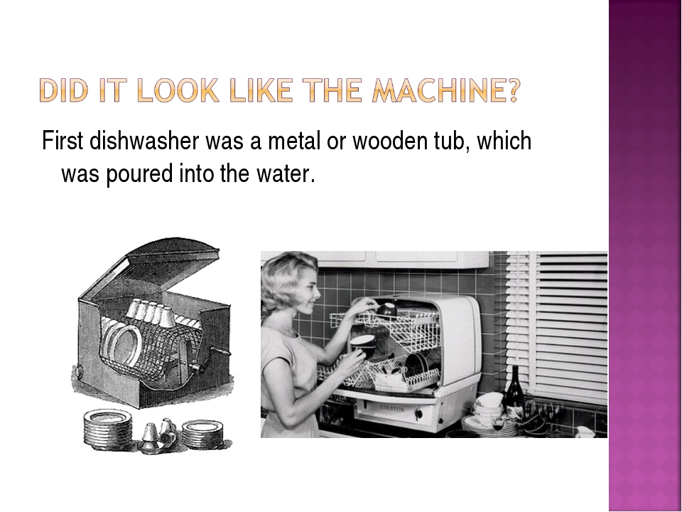 First dishwasher was a metal or wooden tub, which was poured into the water.