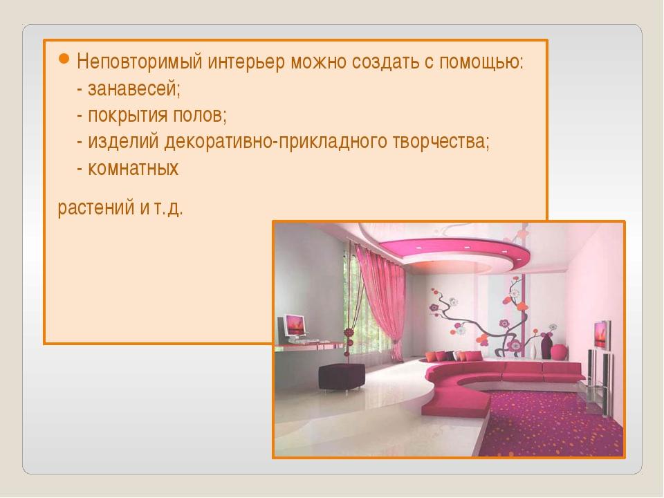 Неповторимый интерьер можно создать с помощью: - занавесей; - покрытия полов;...