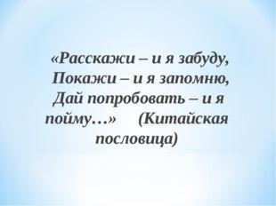 «Расскажи – и я забуду, Покажи – и я запомню, Дай попробовать – и я пойму…»