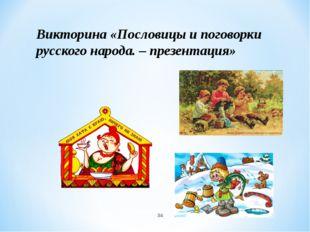 * Викторина «Пословицы и поговорки русского народа. – презентация»