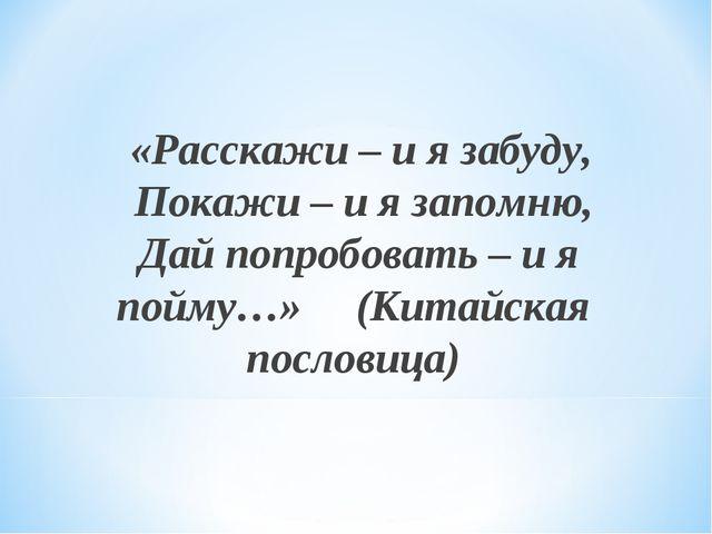 «Расскажи – и я забуду, Покажи – и я запомню, Дай попробовать – и я пойму…»...