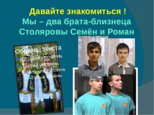 Давайте знакомиться ! Мы – два брата-близнеца Столяровы Семён и Роман