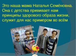 Это наша мама Наталья Семёновна. Она с детства прививает нам принципы здорово