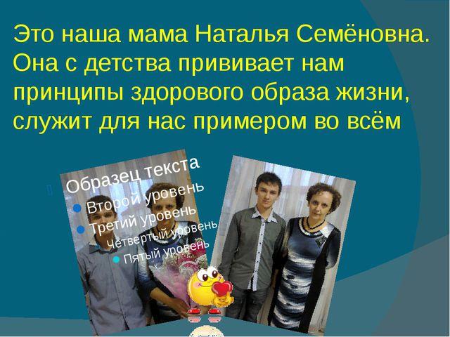 Это наша мама Наталья Семёновна. Она с детства прививает нам принципы здорово...