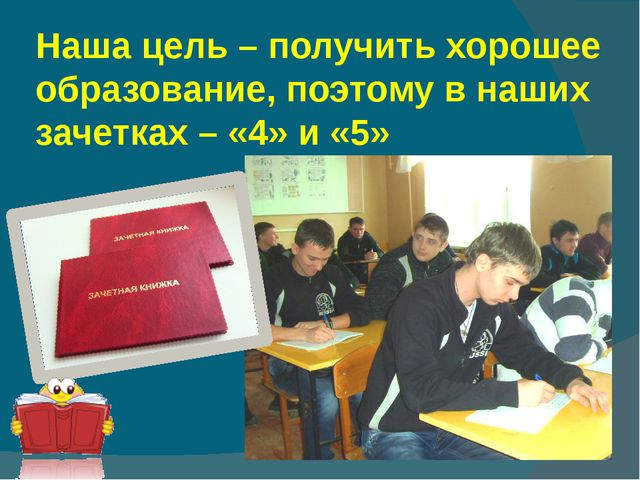 Наша цель – получить хорошее образование, поэтому в наших зачетках – «4» и «5»