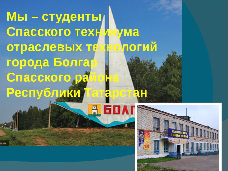 Мы – студенты Спасского техникума отраслевых технологий города Болгар Спасско...